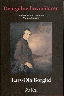 Den galne hovmålaren : en dokumentärroman om Marcus Larsson