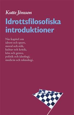 Idrottsfilosofiska introduktioner : nio kapitel om idrott och sport, moral och etik, kultur och kritik, kön och genus, politik och ideologi, kropp och teknologi