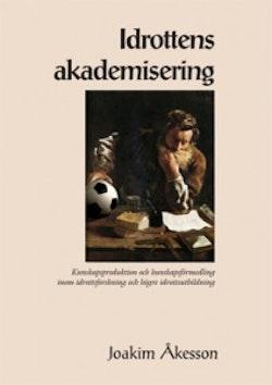 Idrottens akademisering : kunskapsproduktion och kunskapsförmedling inom idrottsforskning och högre idrottsutbildning