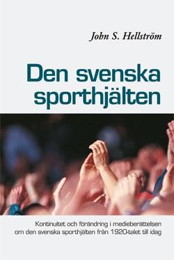 Den svenska sporthjälten : kontinuitet och förändring i medieberättelsen om den svenska sporthjälten från 1920-talet till idag