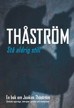 Stå aldrig still : en bok om Joakim Thåström : samlade reportage, intervjuer, artiklar och recensioner