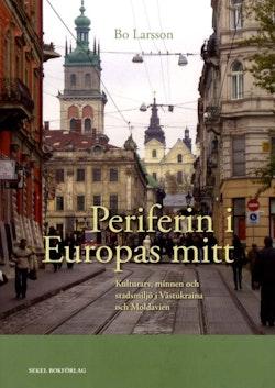 Periferin i Europas mitt : kulturarv, minnen och stadsmiljö i Västukraina och Moldavien