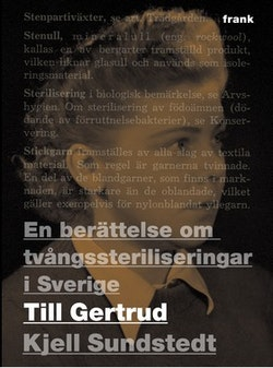 Till Gertrud : en berättelse om tvångssteriliseringar i Sverige