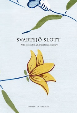 Svartsjö slott : från rokokoslott till stilbildande kulturarv