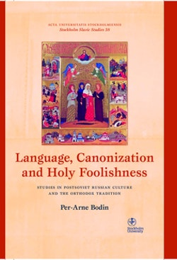 Language, canonization and holy foolishness : studies in Postsoviet Russian culture and the orthodox tradition