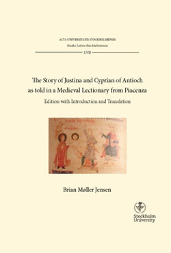The story of Justina and Cyprian of Antioch as told in a medieval lectionary from Piacenza : Edition with introduction and translation