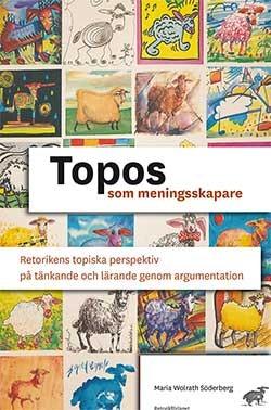 Topos som meningsskapare : retorikens topiska perspektiv på tänkande och lärande genom argumentation