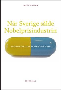När Sverige sålde Nobelprisindustrin : historien om Astra, Pharmacia och Kabi