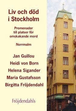 Liv och död i Stockholm : Promenader till platser för omskakande mord