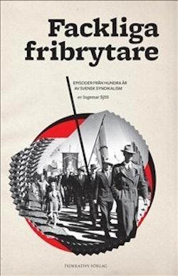 Fackliga fribrytare : episoder från hundra år av svensk syndikalism