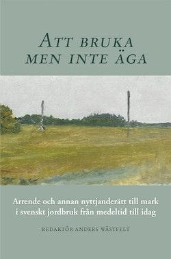 Att bruka men inte äga : arrende och annan nyttjanderätt till mark i svenskt jordbruk från medeltid till idag