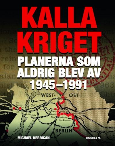 Kalla kriget : planerna som aldrig blev av 1945-1991