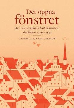 Det öppna fönstret : arv och egendom i bostadsbristens Stockholm 1479-1530
