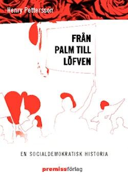Från Palm till Löfven : en socialdemokratisk historia