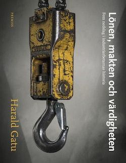 Lönen, makten och värdigheten : Fem nedslag i industriarbetarnas historia
