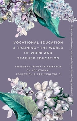Vocational Education & Training – The World of Work and Teacher Education : Emergent Issues in Research on Vocational Education & Training Vol. 3