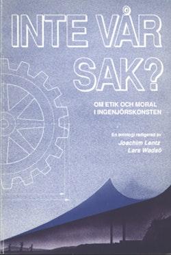 Inte vår sak? : Om etik och moral i ingenjörskonsten