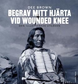 Begrav mitt hjärta vid Wounded Knee : erövringen av Vilda Västern ur indianernas perspektiv - den illustrerade utgåvan