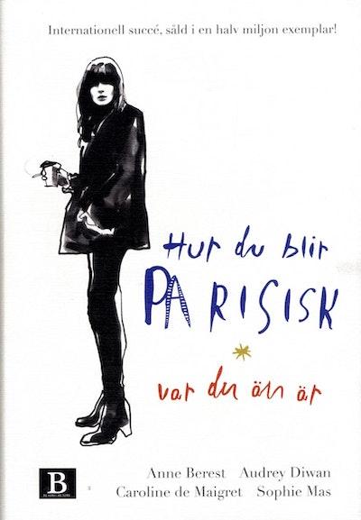 Hur du blir parisisk var du än är : kärlek, stil och dåliga vanor