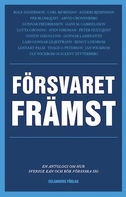 Försvaret främst : en antologi om hur Sverige kan och bör försvara sig