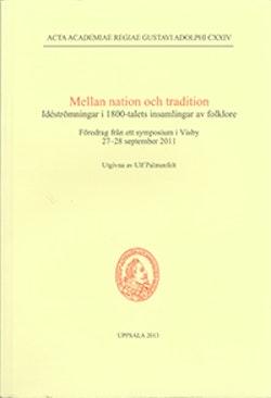 Mellan nation och tradition : idéströmningar i 1800-talets insamlingar av folklore : föredrag från ett symposium i Visby 27-28 september 2011