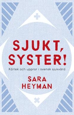 Sjukt, syster! : kärlek och uppror i svensk sjukvård