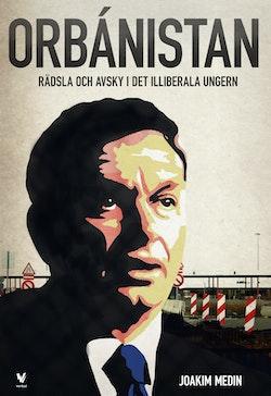 Orbánistan : rädsla och avsky i det illiberala Ungern