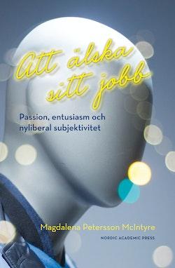 Att älska sitt jobb : passion, entusiasm och nyliberal subjektivitet