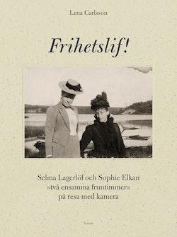Frihetslif! Selma Lagerlöf och Sophie Elkan : på resa med kamera
