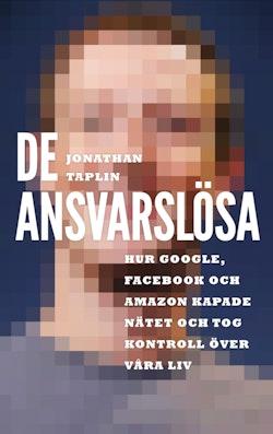 De ansvarslösa : hur Google, Facebook och Amazon kapade nätet och tog kontroll över våra liv