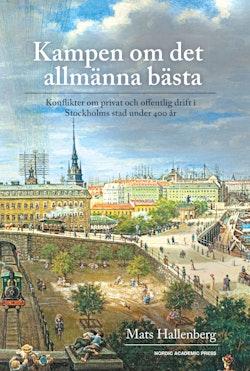 Kampen om det allmänna bästa : konflikter om privat och offentlig drift i Stockholm stad under 400 år