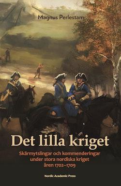 Det lilla kriget : skärmytslingar och kommenderingar under stora nordiska krig åren 1702-1709