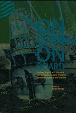 On war on board : archaeological and historical perspectives on early modern maritime violence and warfare