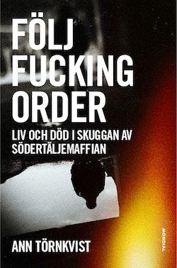 Följ fucking order : liv och död i skuggan av Södertäljemaffian