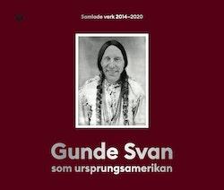 Gunde Svan som ursprungsamerikan : Samlade verk 2014-2020