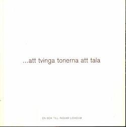 ...att tvinga tonerna att tala : en bok till Ingvar Lidholm