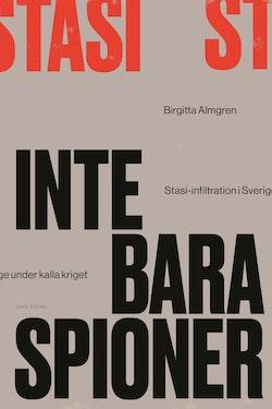 Inte bara spioner : Stasi-infiltration i Sverige under kalla kriget