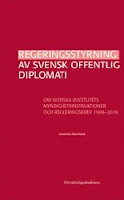 Regeringsstyrning av svensk offentlig diplomati : Om Svenska institutets myndighetsinstruktioner och regleringsbrev 1998–2018
