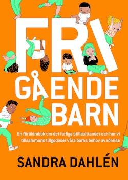 Frigående barn : en föräldrarbok om det ökade stillasittandet och hur vi tillsammans tillgodoser våra barns behov av rörelse