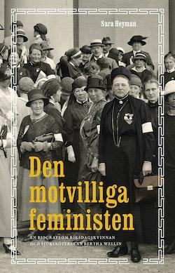 Den motvilliga feministen : en biografi om riksdagskvinnan och sjuksköterskan Bertha Wellin