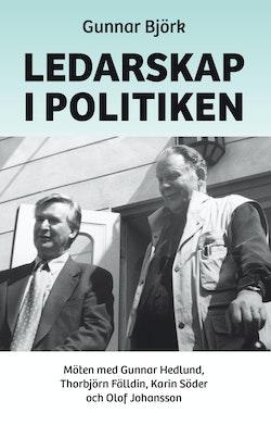 Ledarskap i politiken : möten med Gunnar Hedlund, Thorbjörn Fälldin, Karin Söder och Olof Johansson