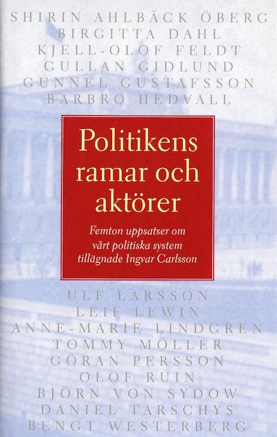Politikens ramar och aktörer. Femton uppsatser om vårt politiska system til