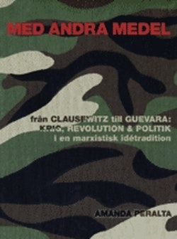 Med andra medel : från Clausewitz till Guevara : krig, revolution och politik i en marxistisk idétradition