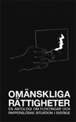 Omänskliga rättigheter : en antologi om flyktingar och papperslösas situation i Sverige