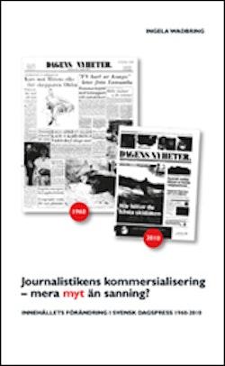 Journalistikens kommersialisering - mera myt än sanning? : Innehållets förändring i svensk dagspress 1960-2010