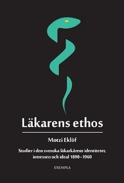 Läkarens ethos : studier i den svenska läkarkårens identiteter, intressen och ideal 1890-1960