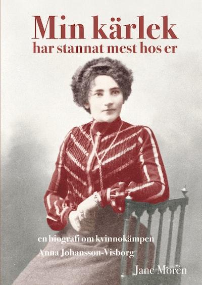 Min kärlek har stannat mest hos er : en biografi om Anna Johansson-Visborg