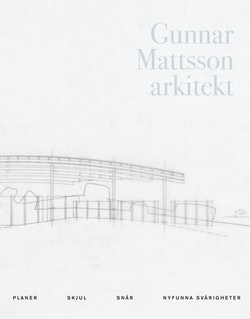 Gunnar Mattsson arkitekt : planer, skjul, snår, nyfunna svårigheter