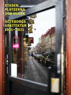 Staden, platserna och husen : Göteborgs arkitektur 1921-2021