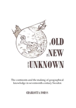 The old, the new and the unknown : the continents and the making of geographical knowledge in seventeenth-century Sweden